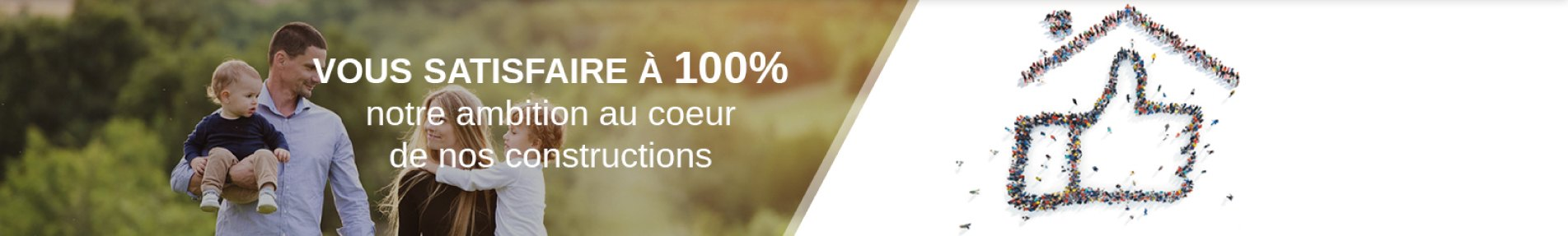 Vous satisfaire à 100%, notre ambition au coeur de nos constructions